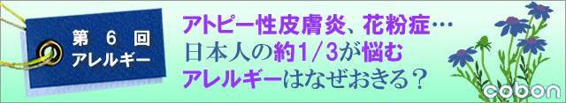第6回アレルギー アトピー性皮膚炎、花粉症・・・。日本人の約1/3が悩むアレルギーはなぜおきる?